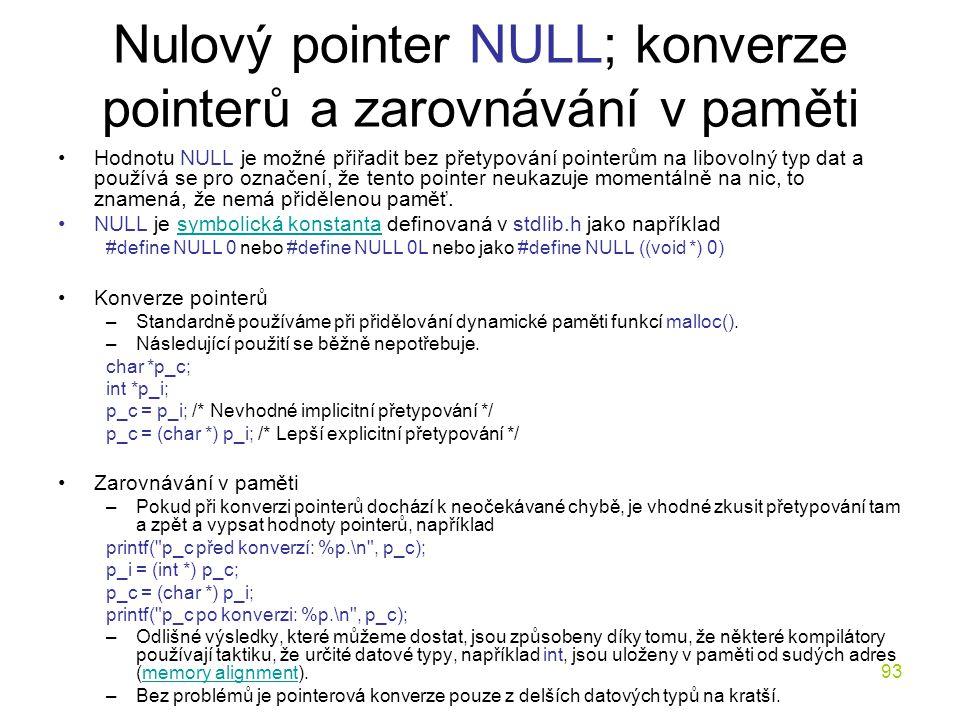 93 Nulový pointer NULL; konverze pointerů a zarovnávání v paměti Hodnotu NULL je možné přiřadit bez přetypování pointerům na libovolný typ dat a používá se pro označení, že tento pointer neukazuje momentálně na nic, to znamená, že nemá přidělenou paměť.