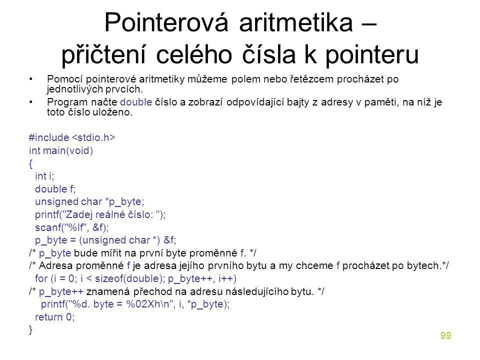 99 Pointerová aritmetika – přičtení celého čísla k pointeru Pomocí pointerové aritmetiky můžeme polem nebo řetězcem procházet po jednotlivých prvcích.