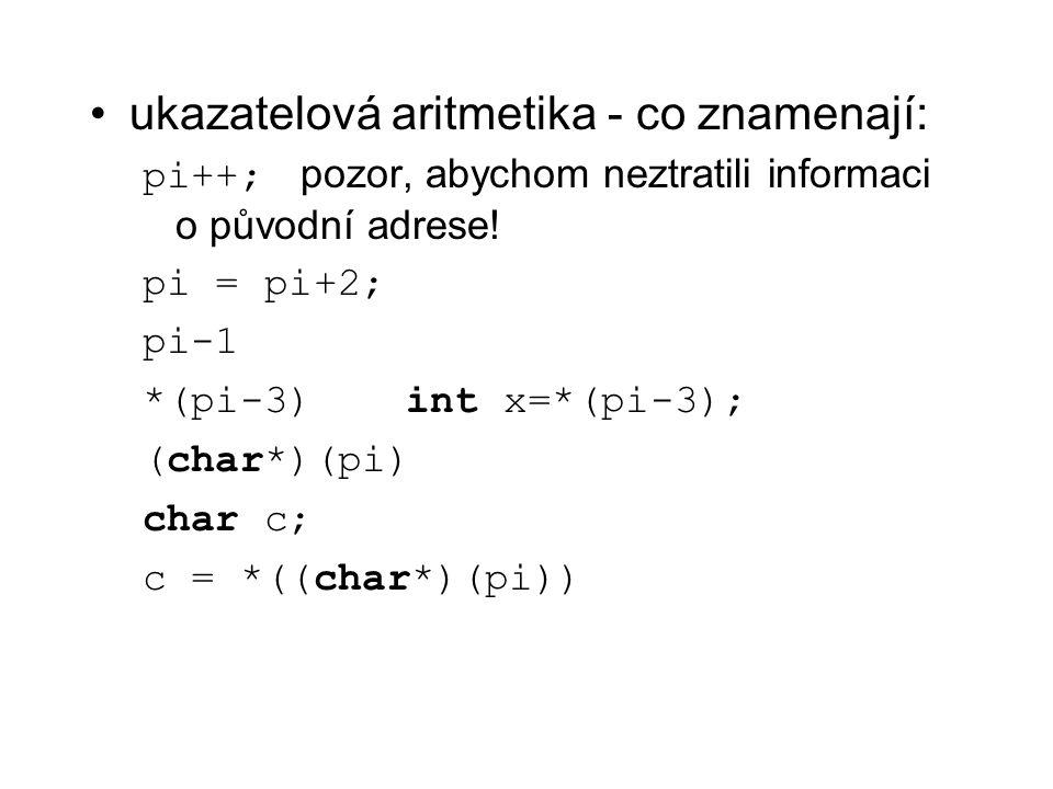 ukazatelová aritmetika - co znamenají: pi++; pozor, abychom neztratili informaci o původní adrese! pi = pi+2; pi-1 *(pi-3)int x=*(pi-3); (char*)(pi) c
