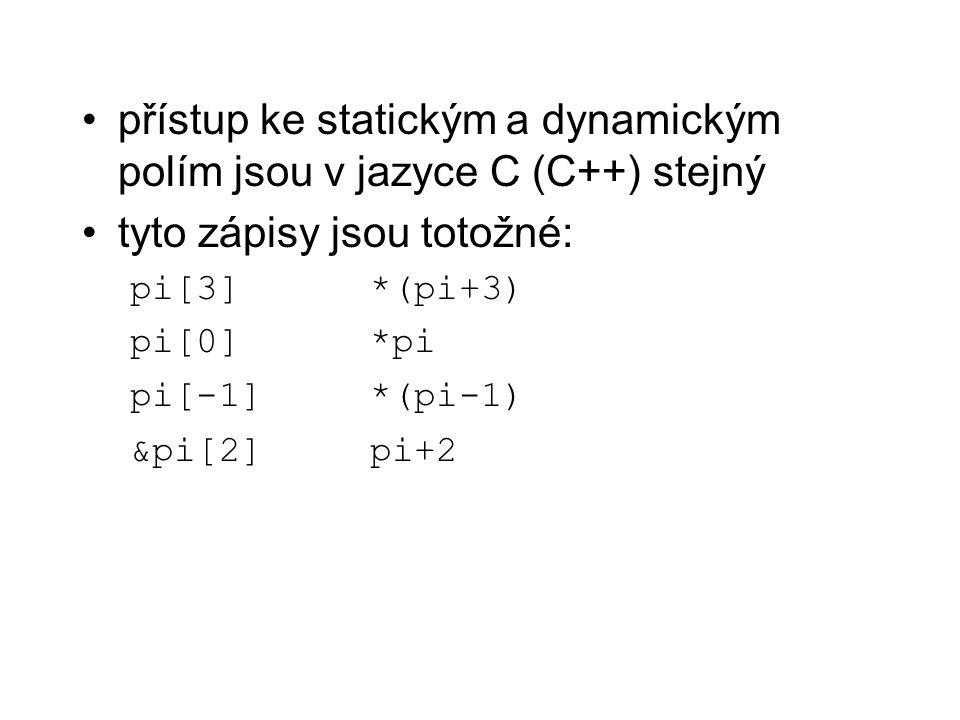 přístup ke statickým a dynamickým polím jsou v jazyce C (C++) stejný tyto zápisy jsou totožné: pi[3]*(pi+3) pi[0]*pi pi[-1]*(pi-1) &pi[2]pi+2
