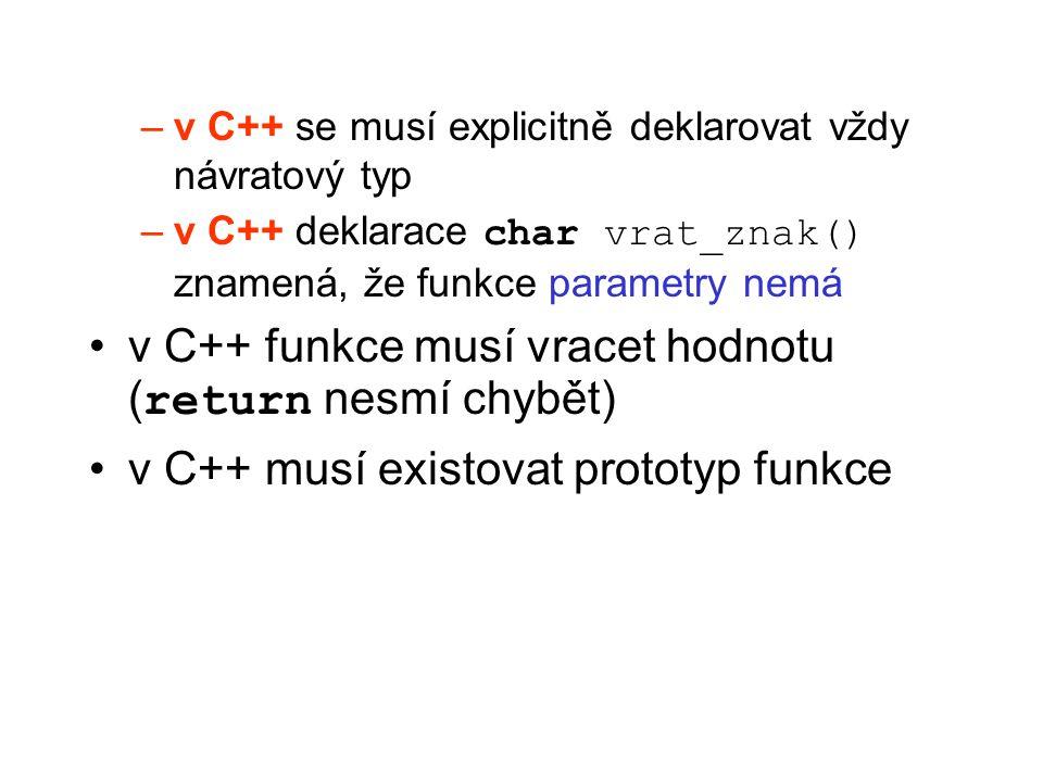 –v C++ se musí explicitně deklarovat vždy návratový typ –v C++ deklarace char vrat_znak() znamená, že funkce parametry nemá v C++ funkce musí vracet h