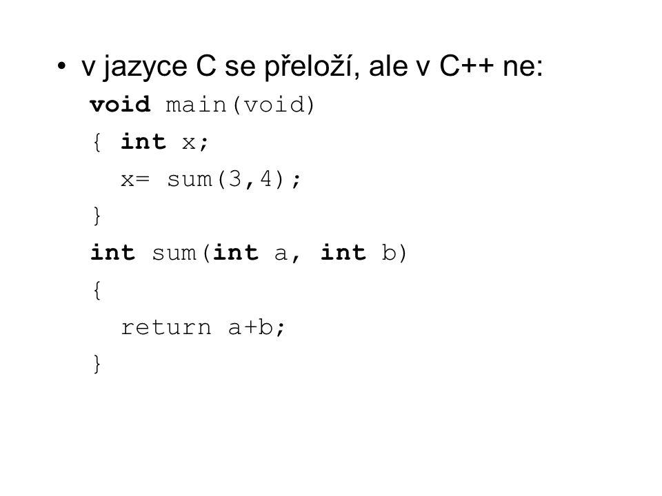 v jazyce C se přeloží, ale v C++ ne: void main(void) { int x; x= sum(3,4); } int sum(int a, int b) { return a+b; }