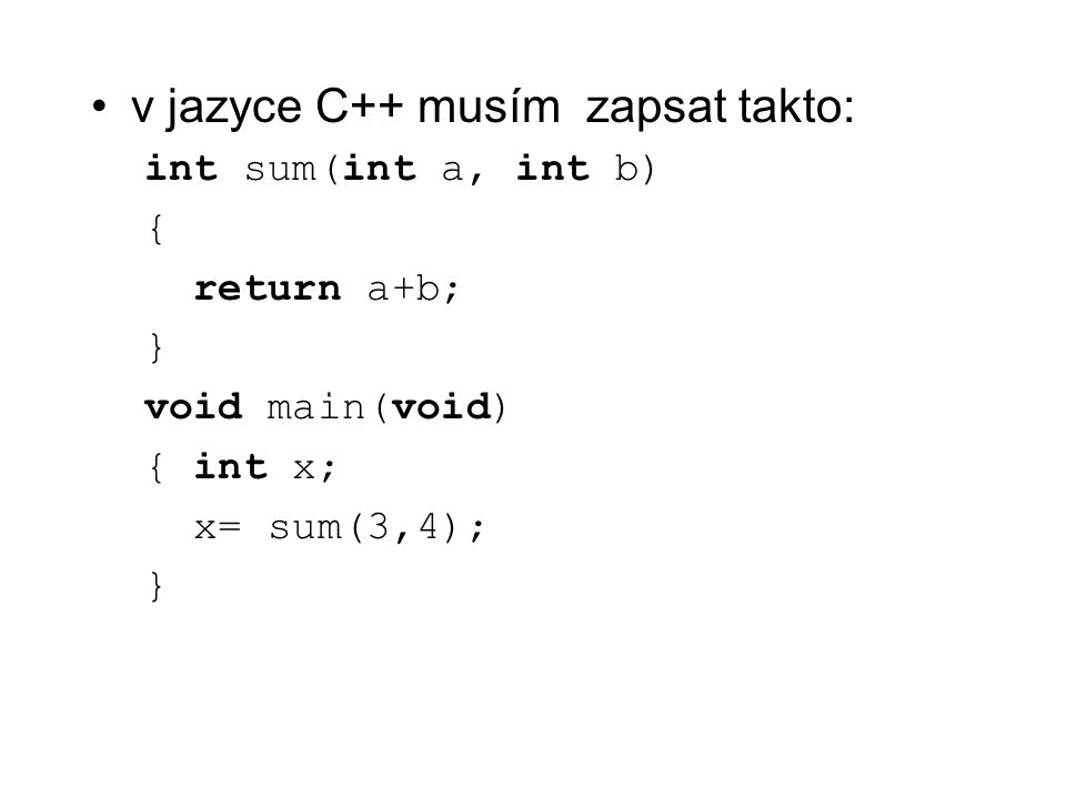 v jazyce C++ musím zapsat takto: int sum(int a, int b) { return a+b; } void main(void) { int x; x= sum(3,4); }