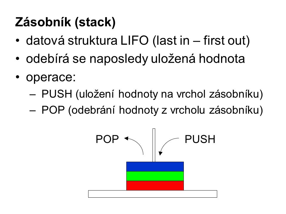 Zásobník (stack) datová struktura LIFO (last in – first out) odebírá se naposledy uložená hodnota operace: – PUSH (uložení hodnoty na vrchol zásobníku