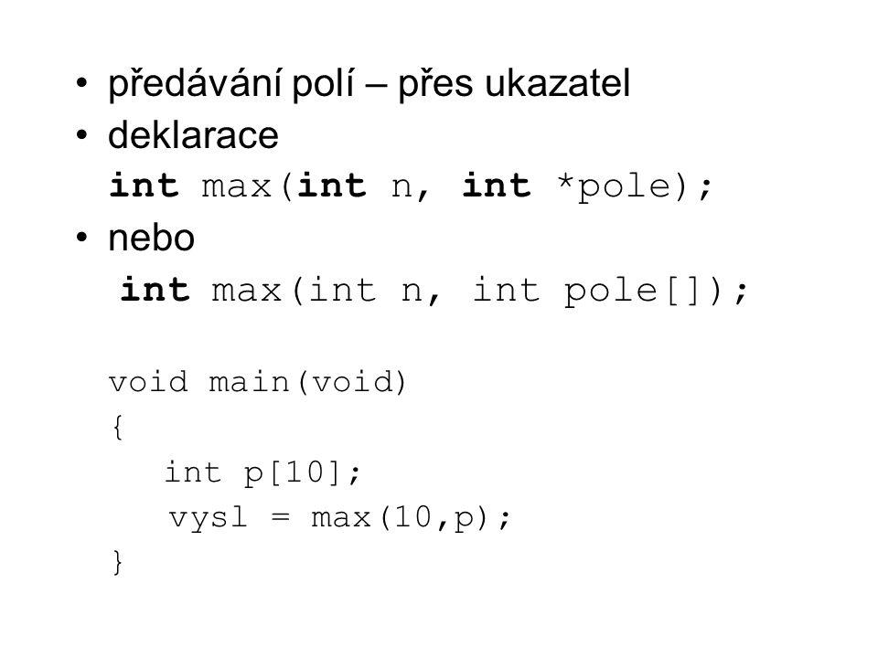 předávání polí – přes ukazatel deklarace int max(int n, int *pole); nebo int max(int n, int pole[]); void main(void) { int p[10]; vysl = max(10,p); }