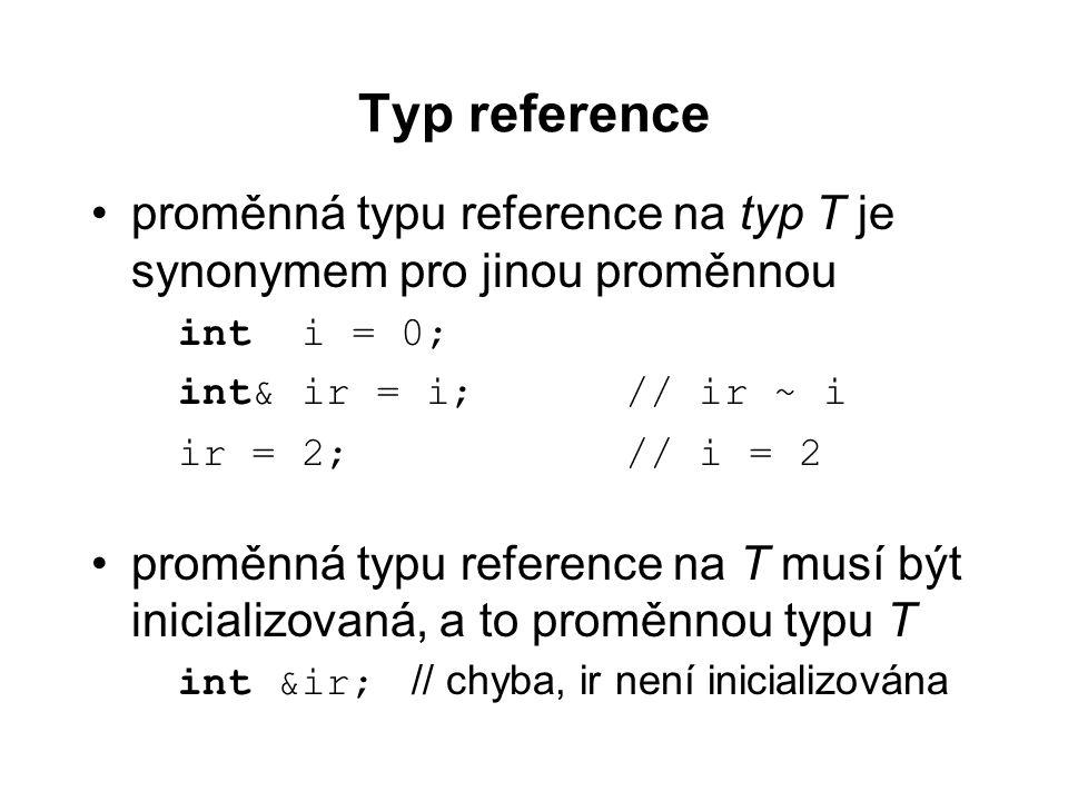 Typ reference proměnná typu reference na typ T je synonymem pro jinou proměnnou int i = 0; int& ir = i;// ir ~ i ir = 2;// i = 2 proměnná typu referen