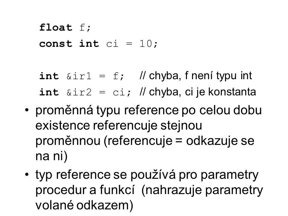 float f; const int ci = 10; int &ir1 = f; // chyba, f není typu int int &ir2 = ci; // chyba, ci je konstanta proměnná typu reference po celou dobu exi