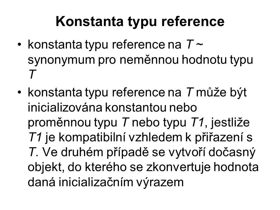 Konstanta typu reference konstanta typu reference na T ~ synonymum pro neměnnou hodnotu typu T konstanta typu reference na T může být inicializována k