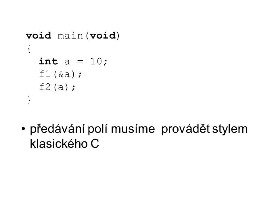 void main(void) { int a = 10; f1(&a); f2(a); } předávání polí musíme provádět stylem klasického C