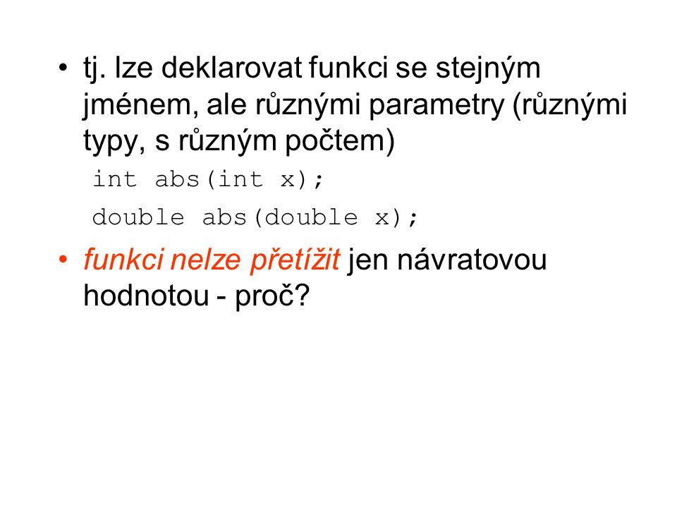 tj. lze deklarovat funkci se stejným jménem, ale různými parametry (různými typy, s různým počtem) int abs(int x); double abs(double x); funkci nelze