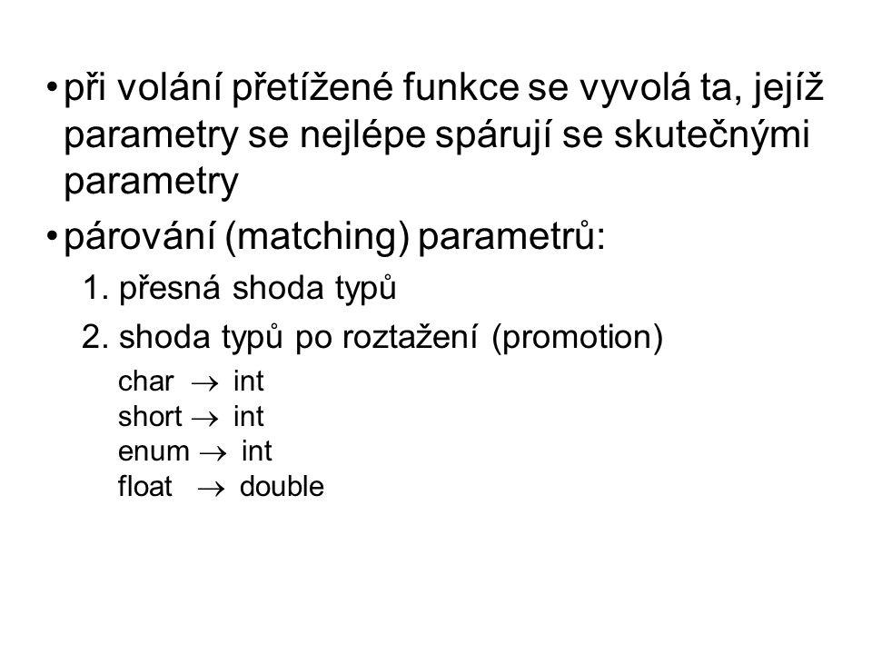 při volání přetížené funkce se vyvolá ta, jejíž parametry se nejlépe spárují se skutečnými parametry párování (matching) parametrů: 1. přesná shoda ty