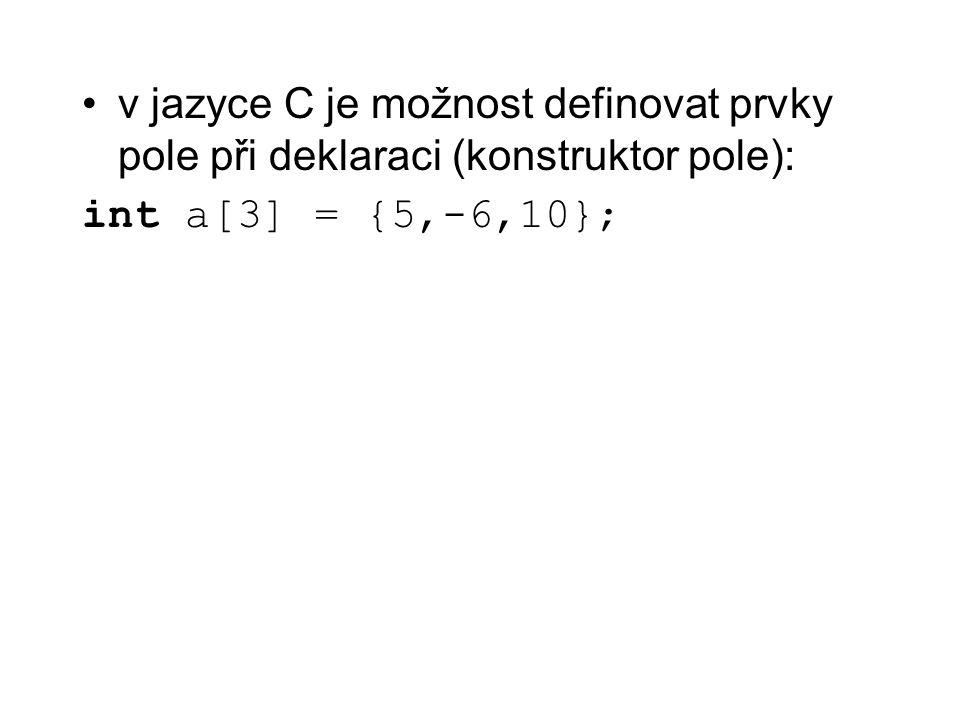 Vícerozměrné pole deklarace int x[10][10]; konstruktor pole int m[2][2] = {{1,2},{-5,6}}; vícerozměrné pole je v jazyce C uloženo po řádcích x[3][5] je stejné jako *(*(x+3)+5)