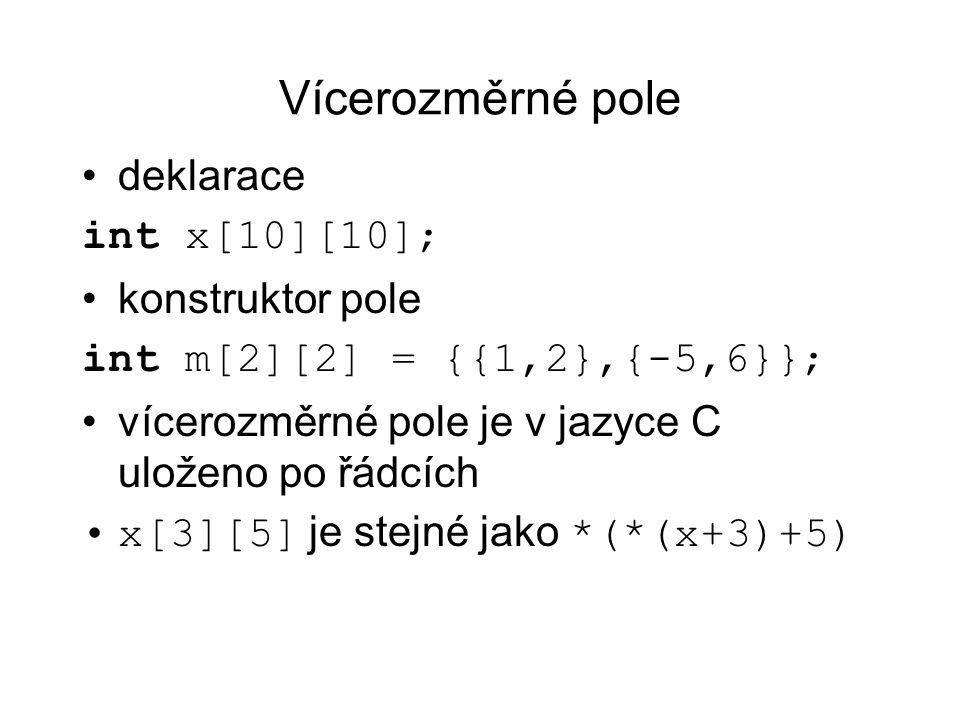 Vícerozměrné pole deklarace int x[10][10]; konstruktor pole int m[2][2] = {{1,2},{-5,6}}; vícerozměrné pole je v jazyce C uloženo po řádcích x[3][5] j