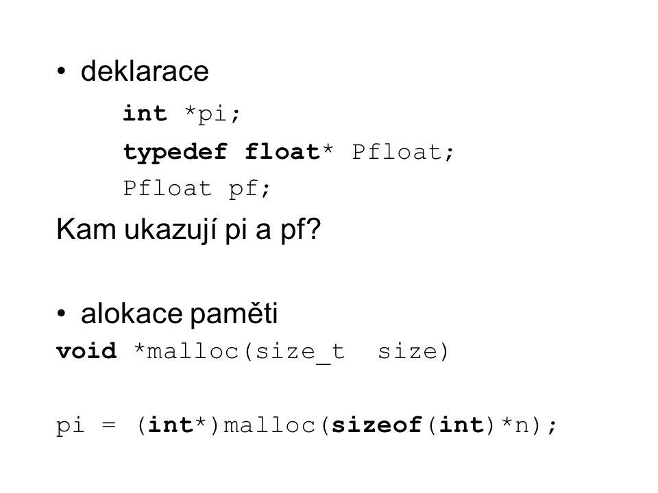 deklarace int *pi; typedef float* Pfloat; Pfloat pf; Kam ukazují pi a pf? alokace paměti void *malloc(size_t size) pi = (int*)malloc(sizeof(int)*n);