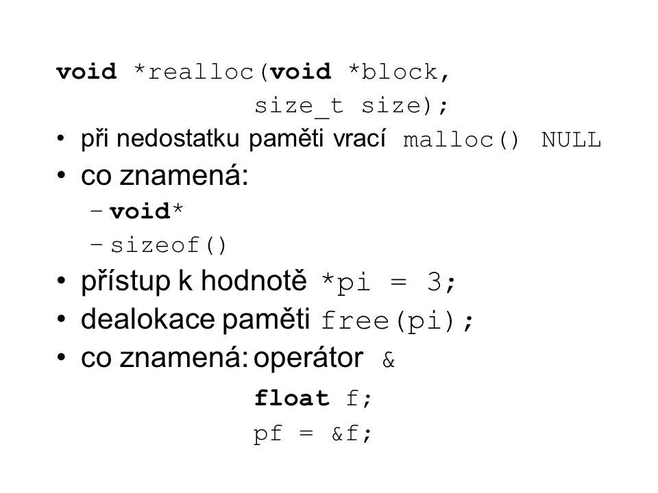 void *realloc(void *block, size_t size); při nedostatku paměti vrací malloc() NULL co znamená: –void* –sizeof() přístup k hodnotě *pi = 3; dealokace p