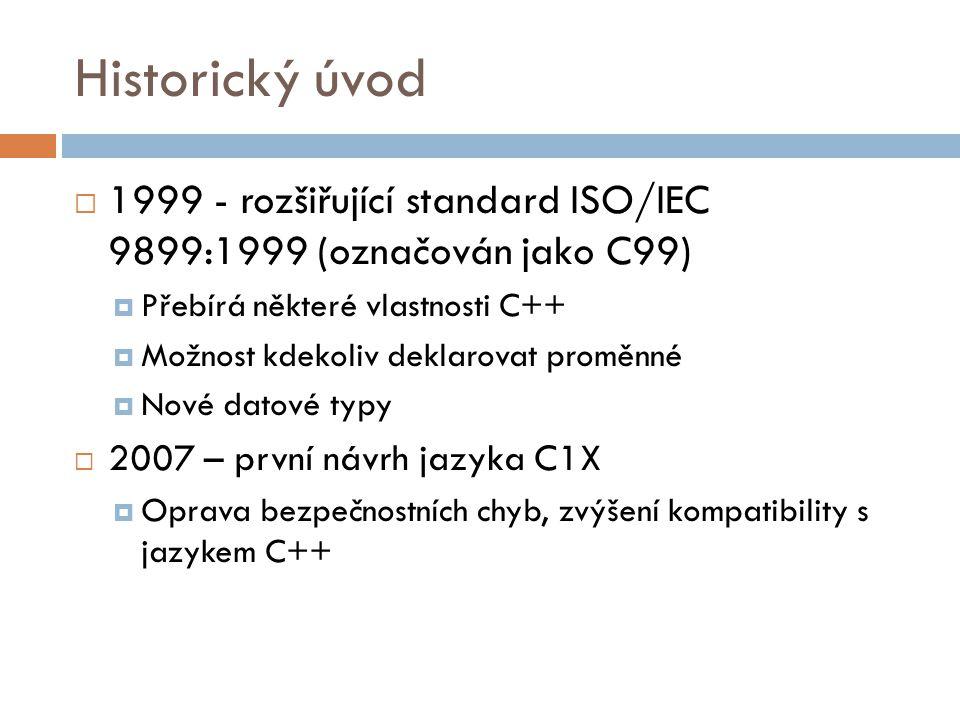 Historický úvod  1999 - rozšiřující standard ISO/IEC 9899:1999 (označován jako C99)  Přebírá některé vlastnosti C++  Možnost kdekoliv deklarovat proměnné  Nové datové typy  2007 – první návrh jazyka C1X  Oprava bezpečnostních chyb, zvýšení kompatibility s jazykem C++