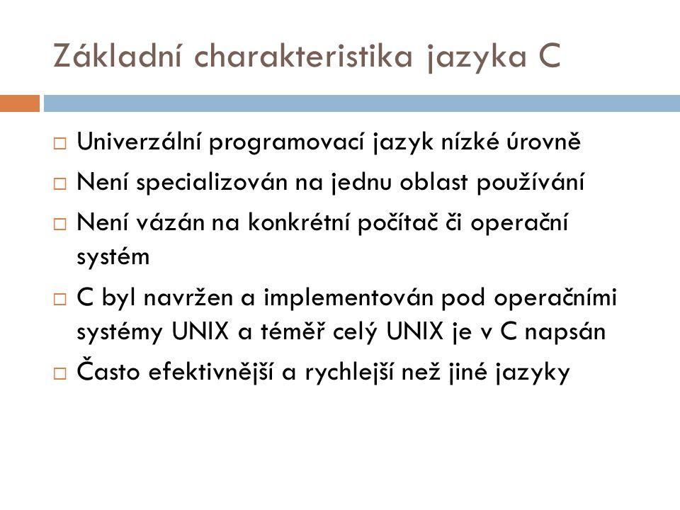 Základní charakteristika jazyka C  Univerzální programovací jazyk nízké úrovně  Není specializován na jednu oblast používání  Není vázán na konkrétní počítač či operační systém  C byl navržen a implementován pod operačními systémy UNIX a téměř celý UNIX je v C napsán  Často efektivnější a rychlejší než jiné jazyky