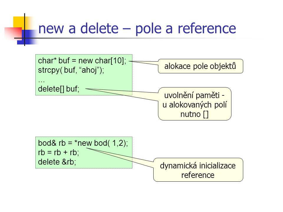 """bod& rb = *new bod( 1,2); rb = rb + rb; delete &rb; char* buf = new char[10]; strcpy( buf, """"ahoj"""");... delete[] buf; new a delete – pole a reference a"""