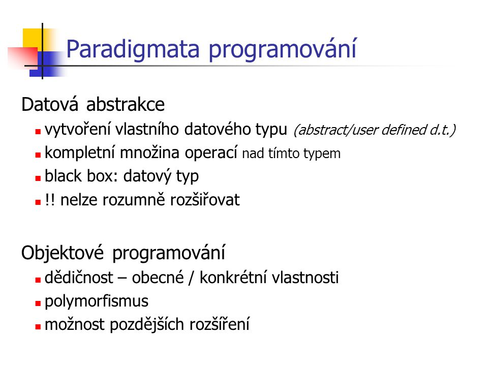 Koncepční pohled objekt: entita reagující na vnější podněty třída: monžina stejně reagujících entit Technický pohled objekt: struktura obsahující data a funkce, instance třídy datové položky, metody;angl.
