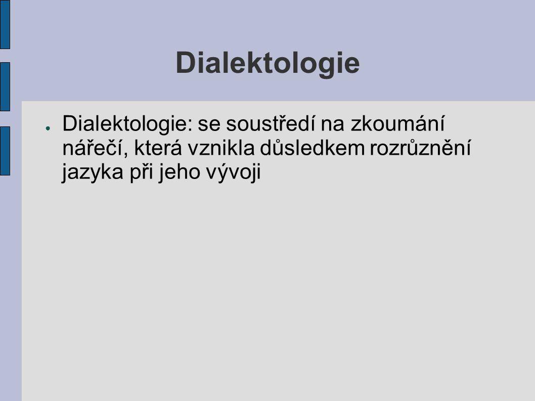 Dialektologie ● Dialektologie: se soustředí na zkoumání nářečí, která vznikla důsledkem rozrůznění jazyka při jeho vývoji