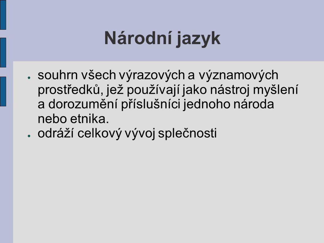 Národní jazyk ● souhrn všech výrazových a významových prostředků, jež používají jako nástroj myšlení a dorozumění příslušníci jednoho národa nebo etni