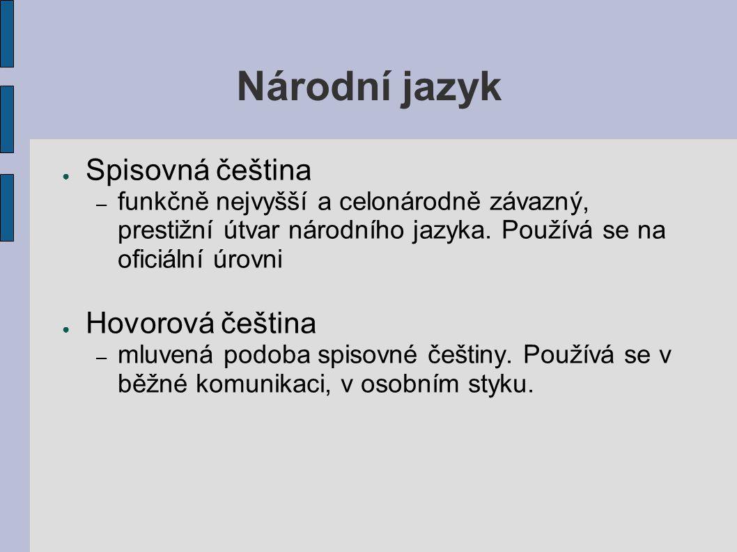 Národní jazyk ● Spisovná čeština – funkčně nejvyšší a celonárodně závazný, prestižní útvar národního jazyka. Používá se na oficiální úrovni ● Hovorová