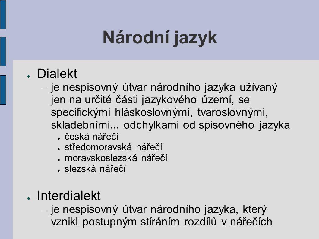 Národní jazyk ● Dialekt – je nespisovný útvar národního jazyka užívaný jen na určité části jazykového území, se specifickými hláskoslovnými, tvaroslov