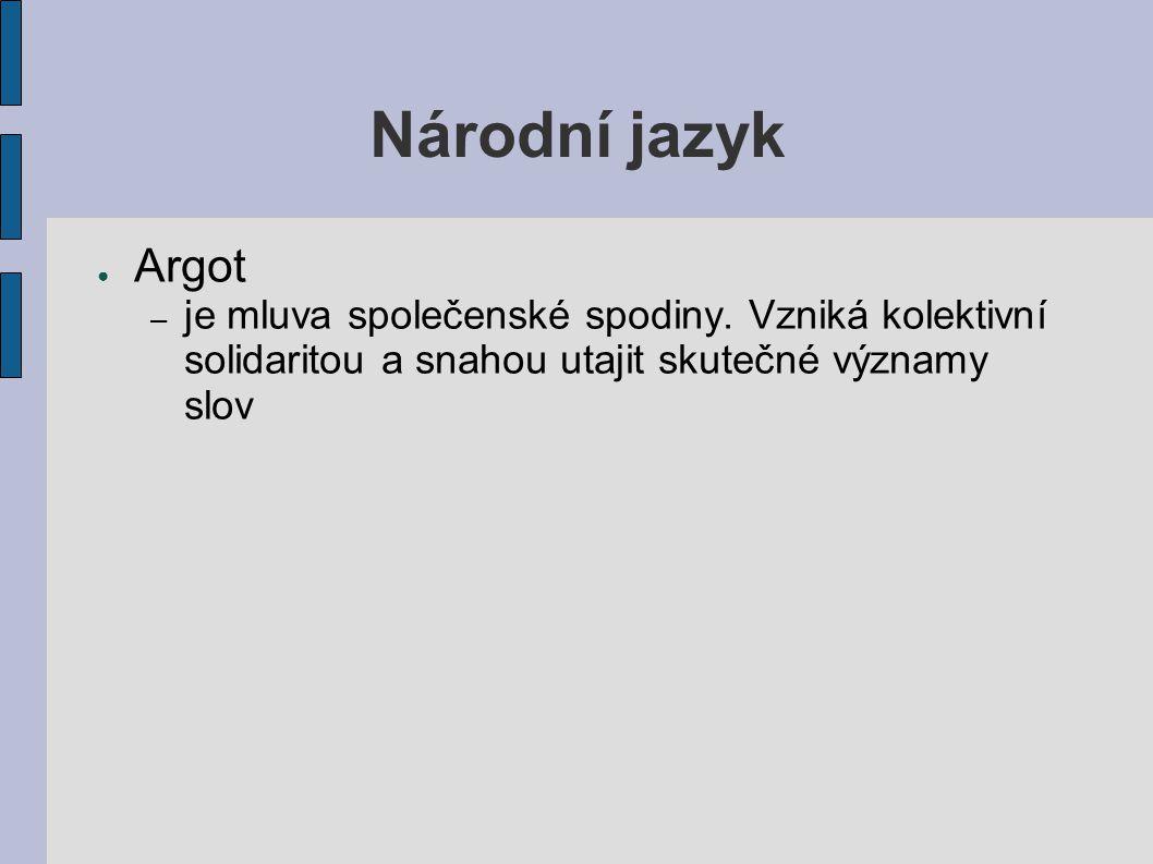 Národní jazyk ● Argot – je mluva společenské spodiny. Vzniká kolektivní solidaritou a snahou utajit skutečné významy slov