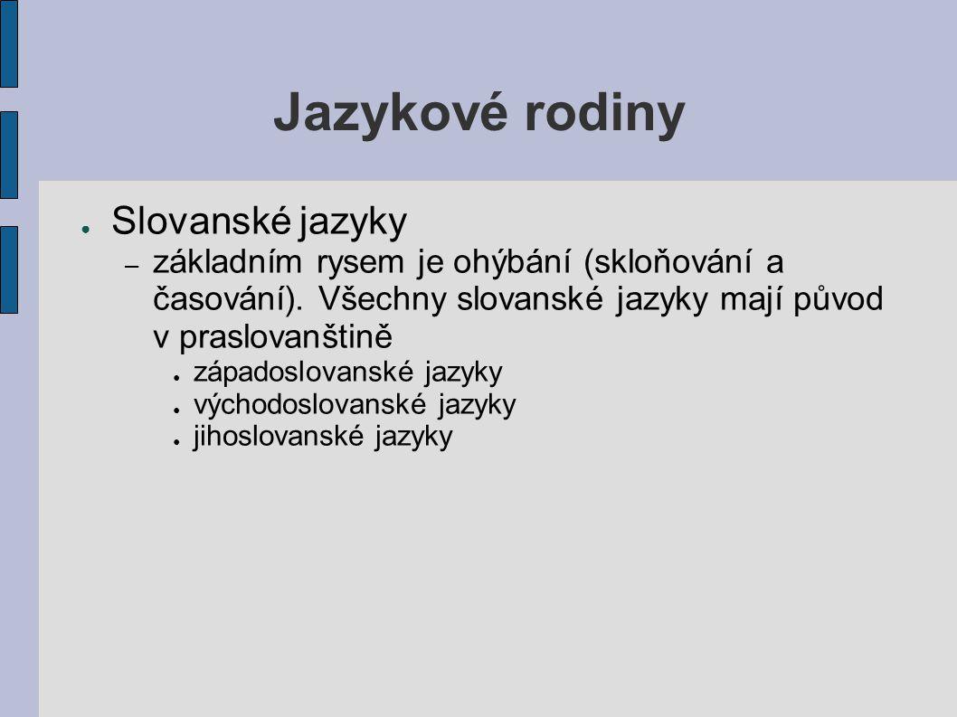 Jazykové rodiny ● Slovanské jazyky – základním rysem je ohýbání (skloňování a časování). Všechny slovanské jazyky mají původ v praslovanštině ● západo