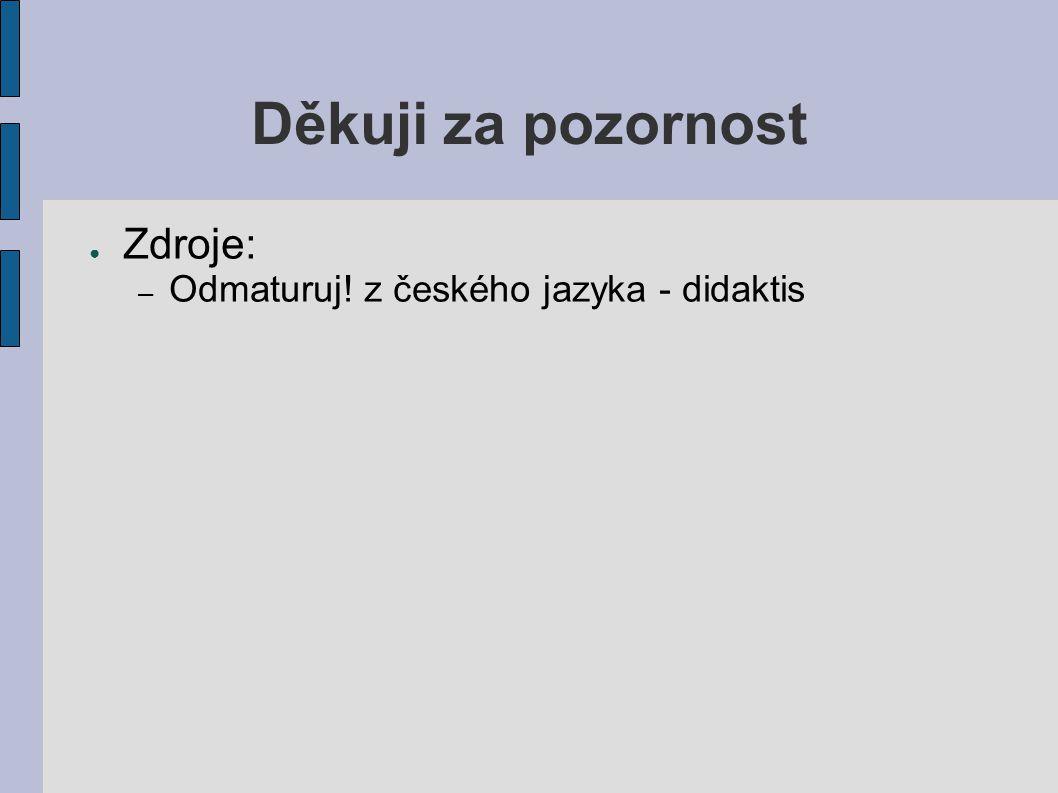 Děkuji za pozornost ● Zdroje: – Odmaturuj! z českého jazyka - didaktis