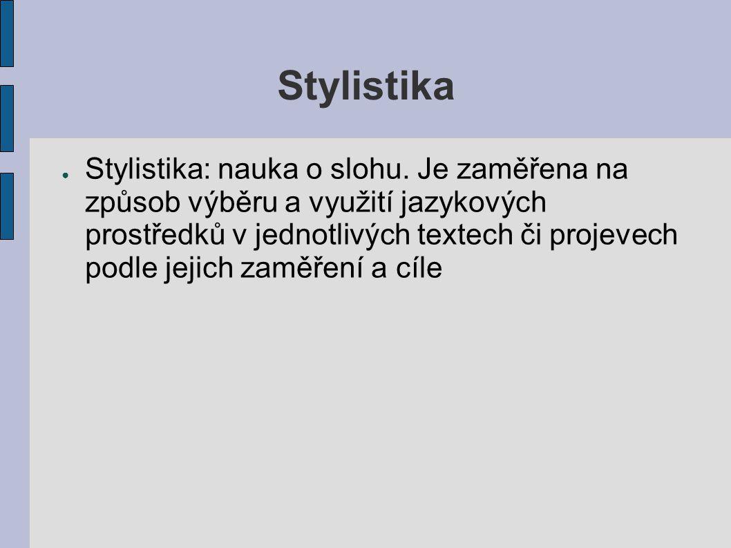 Stylistika ● Stylistika: nauka o slohu. Je zaměřena na způsob výběru a využití jazykových prostředků v jednotlivých textech či projevech podle jejich