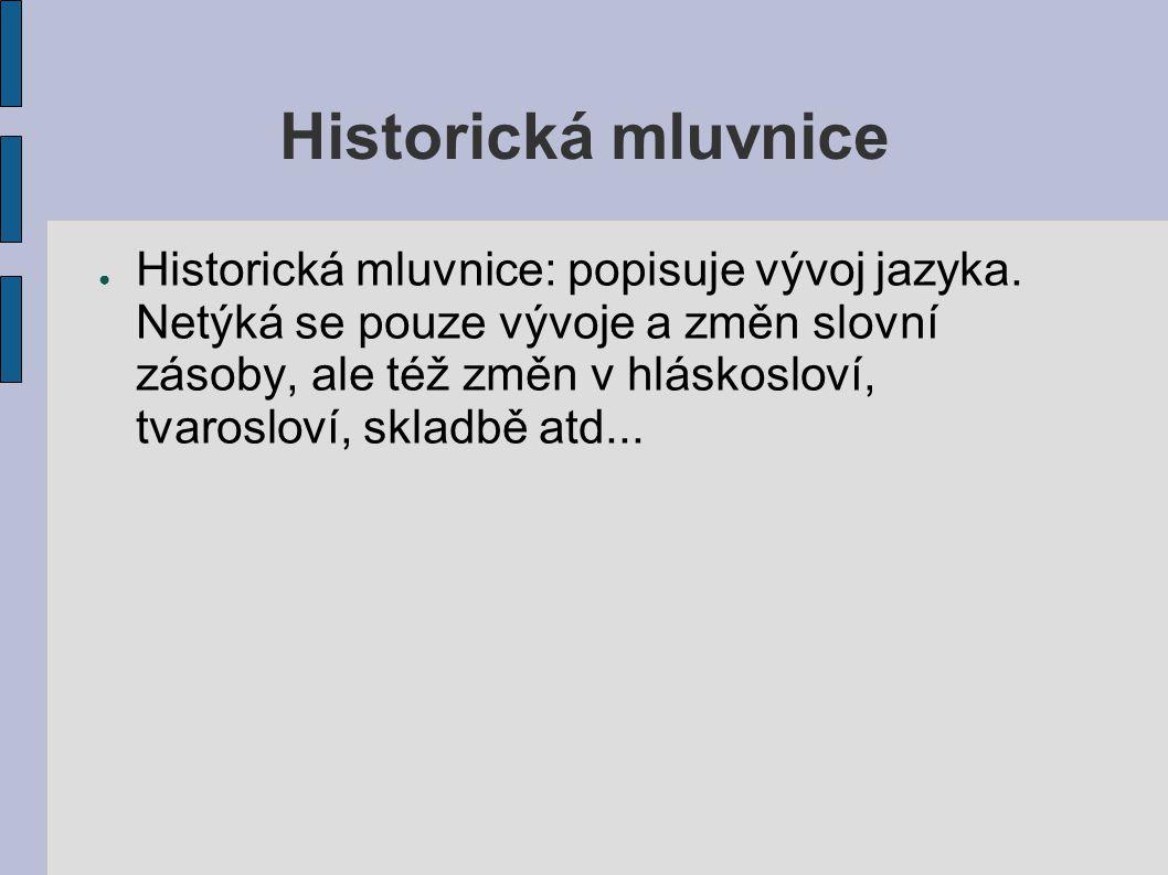 Historická mluvnice ● Historická mluvnice: popisuje vývoj jazyka. Netýká se pouze vývoje a změn slovní zásoby, ale též změn v hláskosloví, tvarosloví,