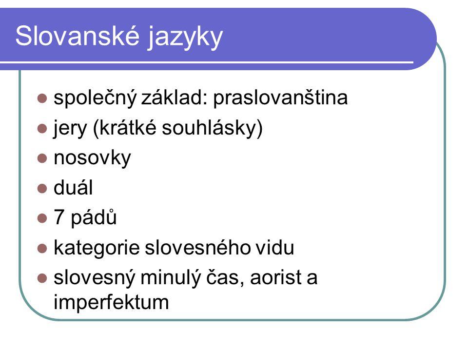 Slovanské jazyky společný základ: praslovanština jery (krátké souhlásky) nosovky duál 7 pádů kategorie slovesného vidu slovesný minulý čas, aorist a i