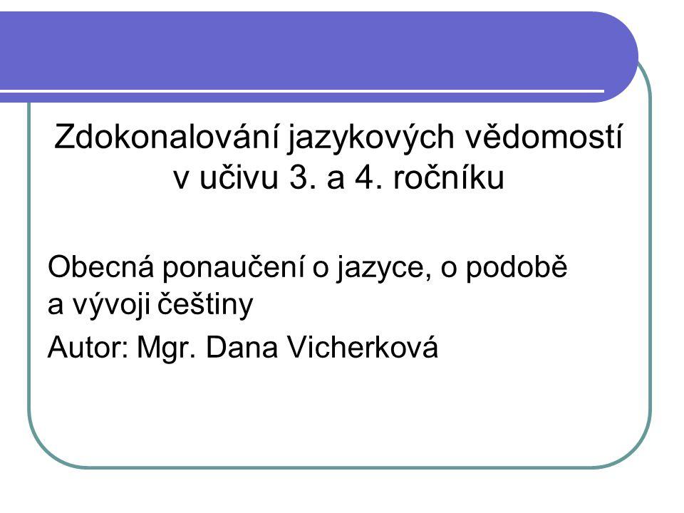 Zdokonalování jazykových vědomostí v učivu 3. a 4. ročníku Obecná ponaučení o jazyce, o podobě a vývoji češtiny Autor: Mgr. Dana Vicherková
