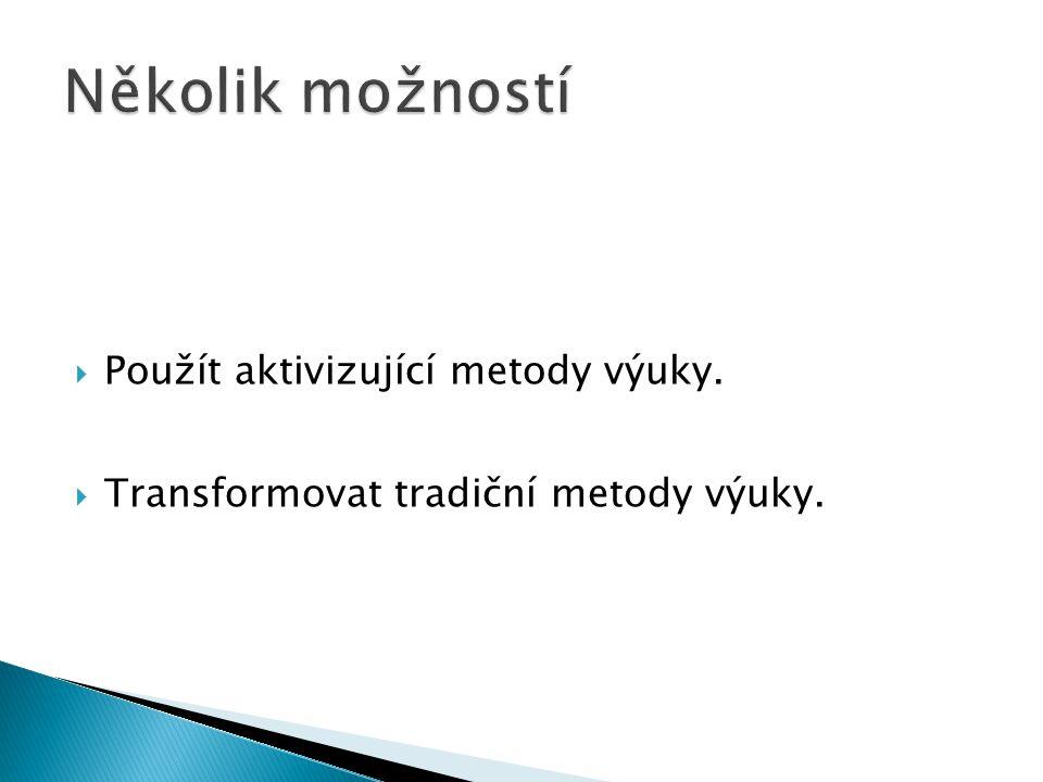  Použít aktivizující metody výuky.  Transformovat tradiční metody výuky.