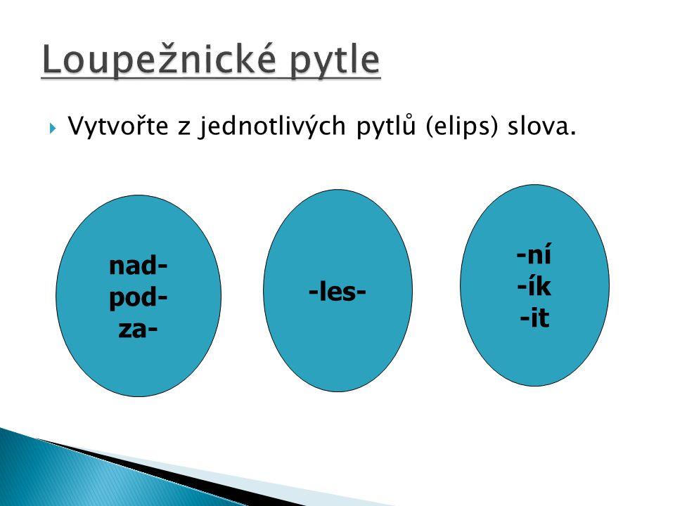  Vytvořte z jednotlivých pytlů (elips) slova. nad- pod- za- -les- -ní -ík -it