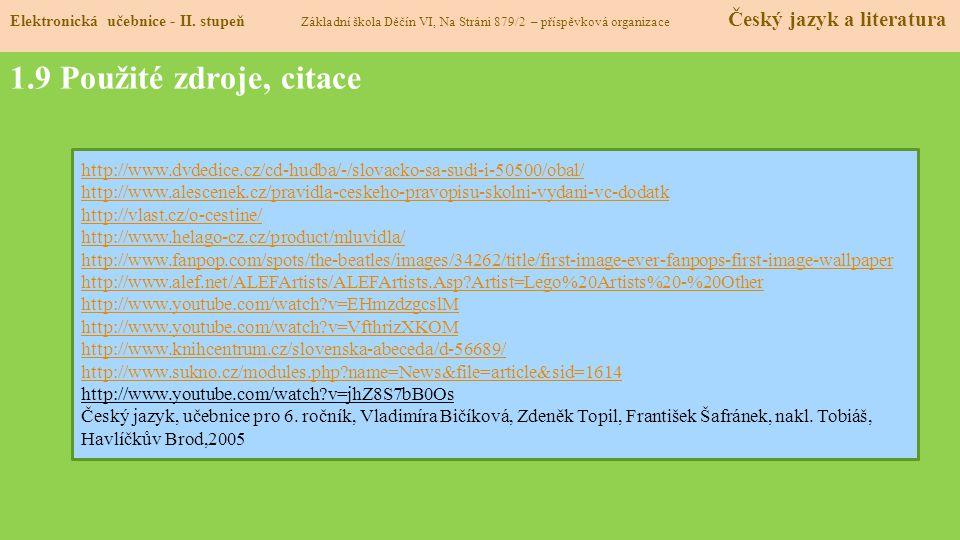 1.9 Použité zdroje, citace http://www.dvdedice.cz/cd-hudba/-/slovacko-sa-sudi-i-50500/obal/ http://www.alescenek.cz/pravidla-ceskeho-pravopisu-skolni-vydani-vc-dodatk http://vlast.cz/o-cestine/ http://www.helago-cz.cz/product/mluvidla/ http://www.fanpop.com/spots/the-beatles/images/34262/title/first-image-ever-fanpops-first-image-wallpaper http://www.alef.net/ALEFArtists/ALEFArtists.Asp?Artist=Lego%20Artists%20-%20Other http://www.youtube.com/watch?v=EHmzdzgcslM http://www.youtube.com/watch?v=VfthrizXKOM http://www.knihcentrum.cz/slovenska-abeceda/d-56689/ http://www.sukno.cz/modules.php?name=News&file=article&sid=1614 http://www.youtube.com/watch?v=jhZ8S7bB0Os Český jazyk, učebnice pro 6.