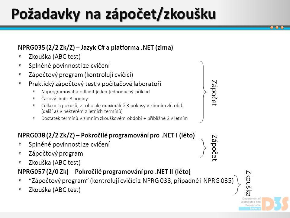 Požadavky na zápočet/zkoušku NPRG035 (2/2 Zk/Z) – Jazyk C# a platforma.NET (zima) Zkouška (ABC test) Splněné povinnosti ze cvičení Zápočtový program (kontrolují cvičící) Praktický zápočtový test v počítačové laboratoři Naprogramovat a odladit jeden jednoduchý příklad Časový limit: 3 hodiny Celkem 5 pokusů, z toho ale maximálně 3 pokusy v zimním zk.