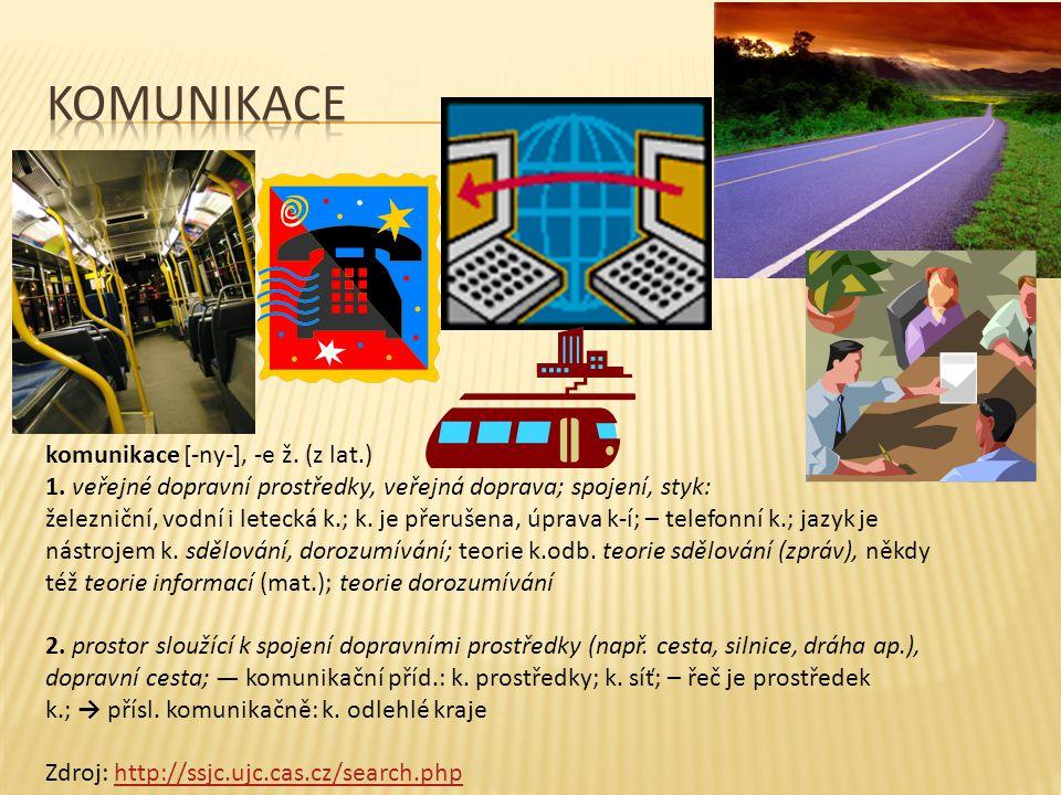 komunikace [-ny-], -e ž. (z lat.) 1. veřejné dopravní prostředky, veřejná doprava; spojení, styk: železniční, vodní i letecká k.; k. je přerušena, úpr