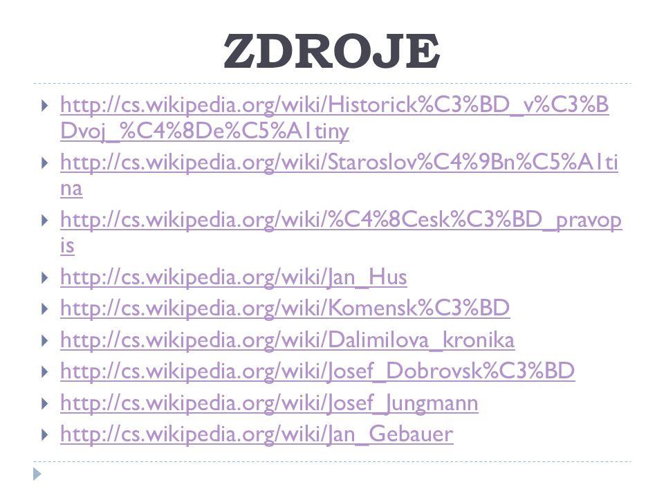ZDROJE  http://cs.wikipedia.org/wiki/Historick%C3%BD_v%C3%B Dvoj_%C4%8De%C5%A1tiny http://cs.wikipedia.org/wiki/Historick%C3%BD_v%C3%B Dvoj_%C4%8De%C5%A1tiny  http://cs.wikipedia.org/wiki/Staroslov%C4%9Bn%C5%A1ti na http://cs.wikipedia.org/wiki/Staroslov%C4%9Bn%C5%A1ti na  http://cs.wikipedia.org/wiki/%C4%8Cesk%C3%BD_pravop is http://cs.wikipedia.org/wiki/%C4%8Cesk%C3%BD_pravop is  http://cs.wikipedia.org/wiki/Jan_Hus http://cs.wikipedia.org/wiki/Jan_Hus  http://cs.wikipedia.org/wiki/Komensk%C3%BD http://cs.wikipedia.org/wiki/Komensk%C3%BD  http://cs.wikipedia.org/wiki/Dalimilova_kronika http://cs.wikipedia.org/wiki/Dalimilova_kronika  http://cs.wikipedia.org/wiki/Josef_Dobrovsk%C3%BD http://cs.wikipedia.org/wiki/Josef_Dobrovsk%C3%BD  http://cs.wikipedia.org/wiki/Josef_Jungmann http://cs.wikipedia.org/wiki/Josef_Jungmann  http://cs.wikipedia.org/wiki/Jan_Gebauer http://cs.wikipedia.org/wiki/Jan_Gebauer