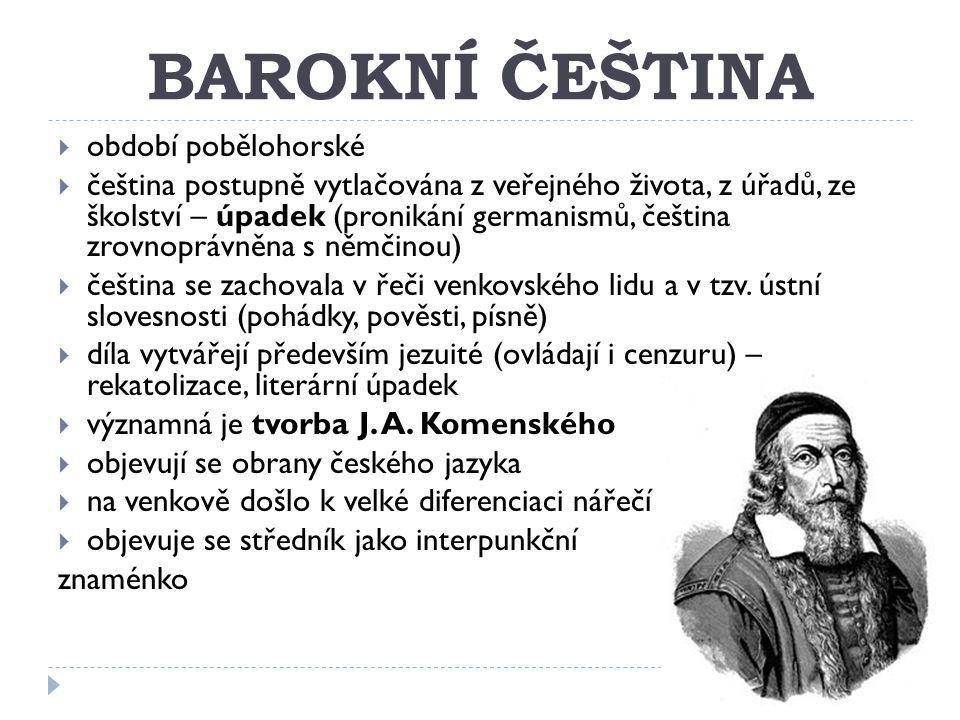 BAROKNÍ ČEŠTINA  období pobělohorské  čeština postupně vytlačována z veřejného života, z úřadů, ze školství – úpadek (pronikání germanismů, čeština zrovnoprávněna s němčinou)  čeština se zachovala v řeči venkovského lidu a v tzv.