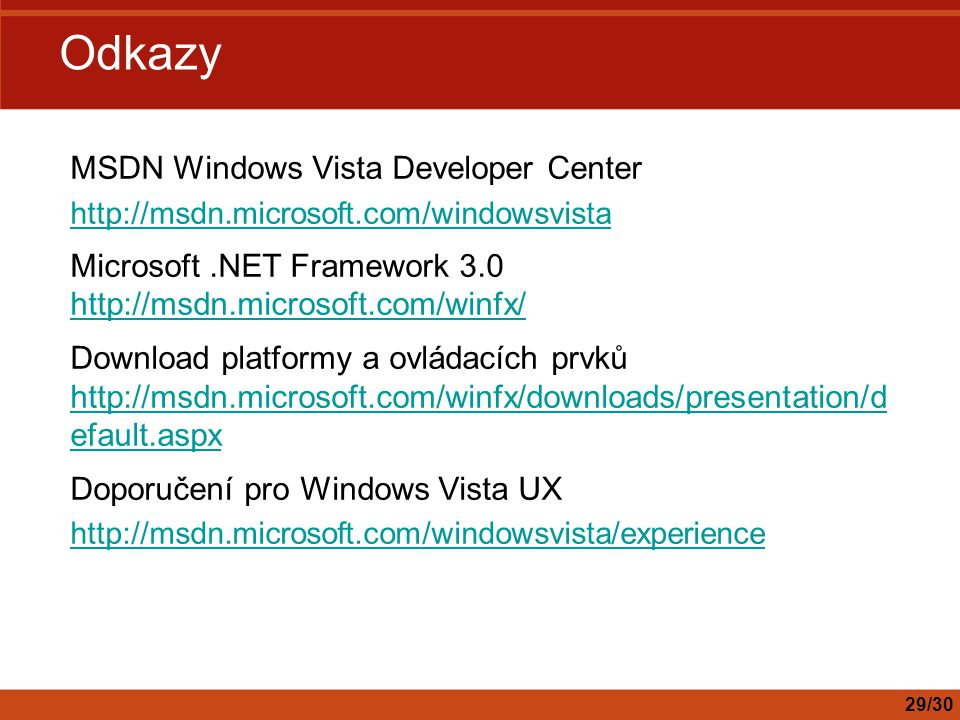 Odkazy MSDN Windows Vista Developer Center http://msdn.microsoft.com/windowsvista Microsoft.NET Framework 3.0 http://msdn.microsoft.com/winfx/ http://