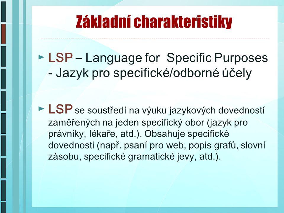 Základní charakteristiky ►LSP – Language for Specific Purposes - Jazyk pro specifické/odborné účely ►LSP se soustředí na výuku jazykových dovedností zaměřených na jeden specifický obor (jazyk pro právníky, lékaře, atd.).