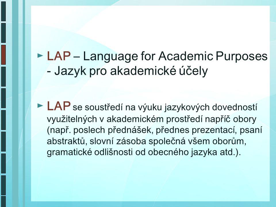 ►LAP – Language for Academic Purposes - Jazyk pro akademické účely ►LAP se soustředí na výuku jazykových dovedností využitelných v akademickém prostředí napříč obory (např.