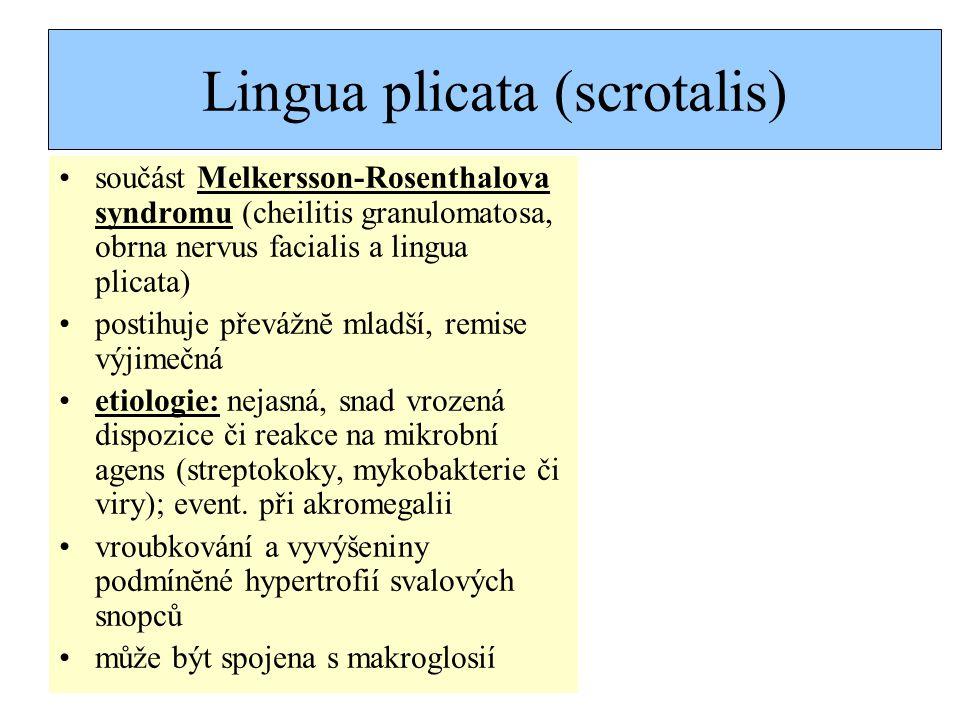 Lingua plicata (scrotalis) součást Melkersson-Rosenthalova syndromu (cheilitis granulomatosa, obrna nervus facialis a lingua plicata) postihuje převážnĕ mladší, remise výjimečná etiologie: nejasná, snad vrozená dispozice či reakce na mikrobní agens (streptokoky, mykobakterie či viry); event.