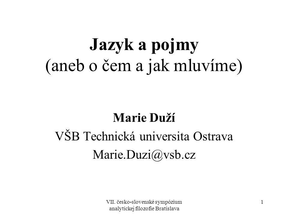 VII. česko-slovenské sympózium analytickej filozofie Bratislava 1 Jazyk a pojmy (aneb o čem a jak mluvíme) Marie Duží VŠB Technická universita Ostrava