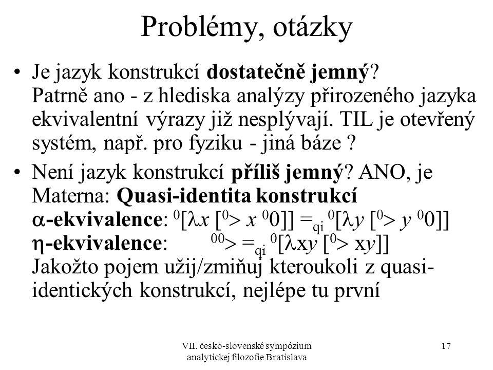 VII. česko-slovenské sympózium analytickej filozofie Bratislava 17 Problémy, otázky Je jazyk konstrukcí dostatečně jemný? Patrně ano - z hlediska anal