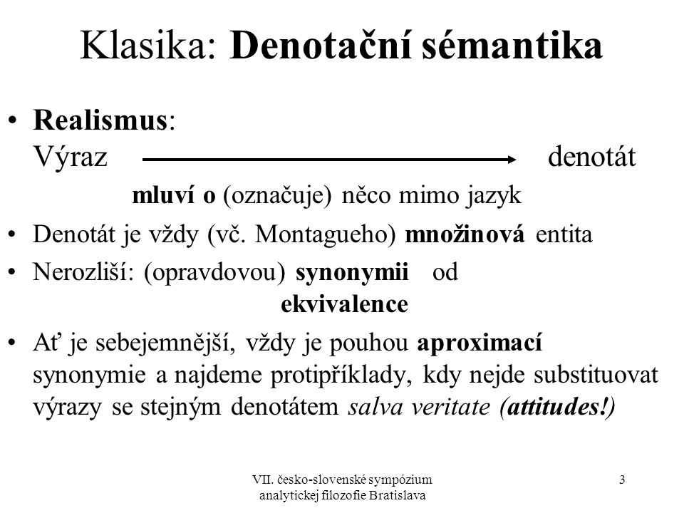 VII. česko-slovenské sympózium analytickej filozofie Bratislava 3 Klasika: Denotační sémantika Realismus: Výraz denotát mluví o (označuje) něco mimo j