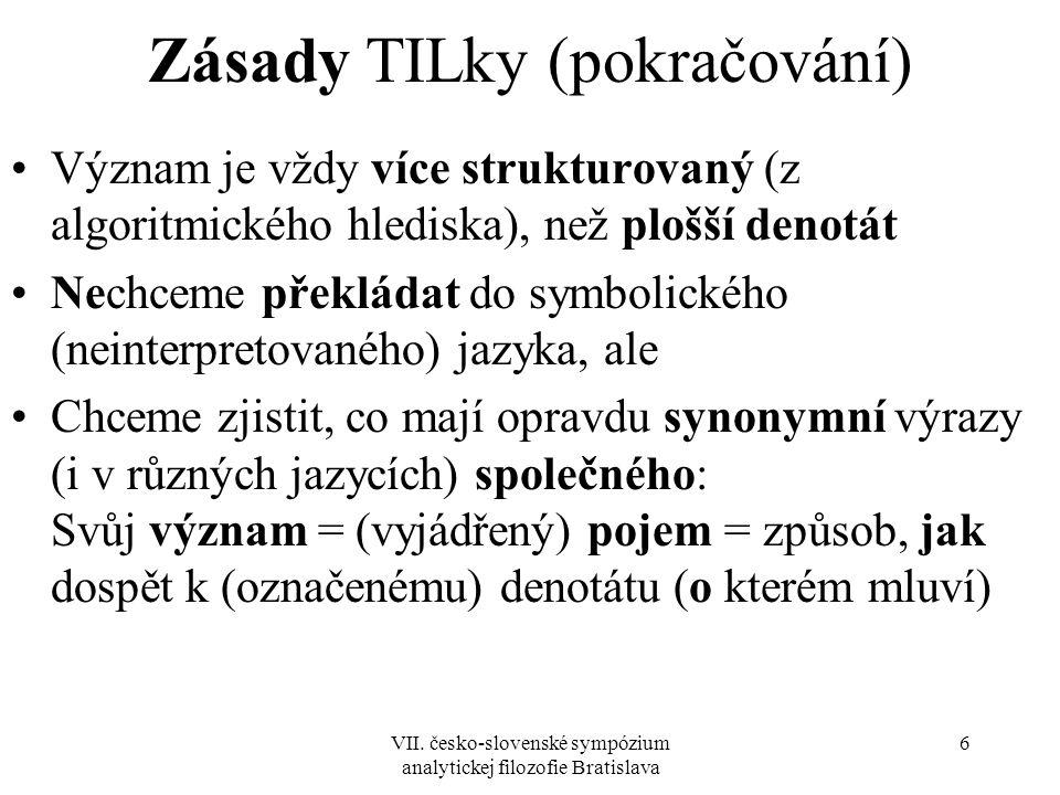 VII. česko-slovenské sympózium analytickej filozofie Bratislava 6 Zásady TILky (pokračování) Význam je vždy více strukturovaný (z algoritmického hledi