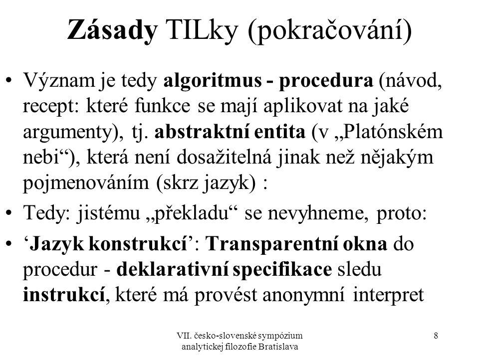 VII. česko-slovenské sympózium analytickej filozofie Bratislava 8 Zásady TILky (pokračování) Význam je tedy algoritmus - procedura (návod, recept: kte